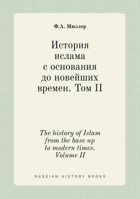 The History of Islam from the Base Up to Modern Times. Volume II