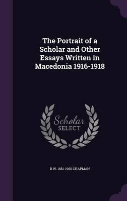 The Portrait of a Scholar & Other Essays Written in Macedonia, 1916-1918