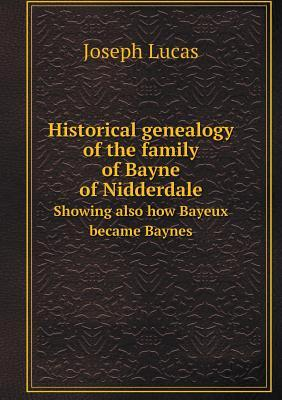 Historical Genealogy of the Family of Bayne of Nidderdale Showing Also How Bayeux Became Baynes