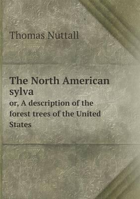 The North American Sylva Or, a Description of the Forest Trees of the United States