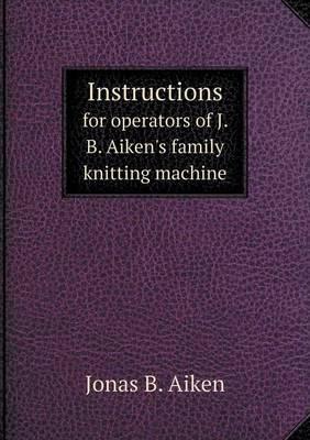 Instructions for Operators of J. B. Aiken's Family Knitting Machine