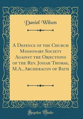 A Defence of the Church Missionary Society Against the Objections of the Rev. Josiah Thomas, M.A., Archdeacon of Bath (Classic Reprint)