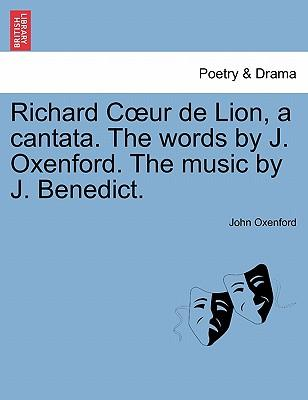 Richard C Ur de Lion, a Cantata. the Words by J. Oxenford. the Music by J. Benedict