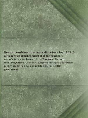 Boyd's Combined Business Directory for 1875-6 Containing an Alphabetical List of All the Merchants, Manufacturers, Tradesmen, &C. of Montreal, ... Headings, Also, a Complete Appendix of t