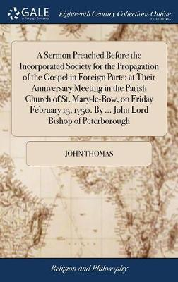 A Sermon Preached Before the Incorporated Society for the Propagation of the Gospel in Foreign Parts; At Their Anniversary Meeting in the Parish ... 1750. by ... John Lord Bishop of Peterborough