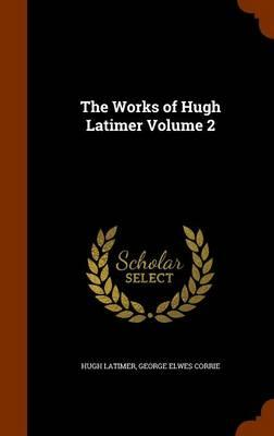 The Works of Hugh Latimer Volume 2