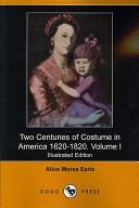 Two Centuries of Costume in America 1620-1820. Volume I (Illustrated Edition) (Dodo Press)
