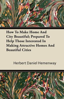 How To Make Home And City Beautiful; Prepared To Help Those Interested In Making Attractive Homes And Beautiful Cities