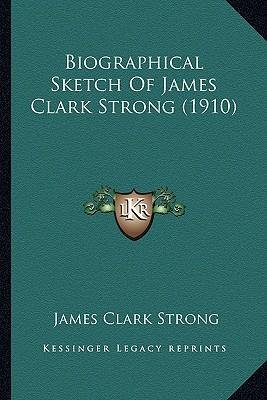 Biographical Sketch of James Clark Strong (1910) Biographical Sketch of James Clark Strong (1910)
