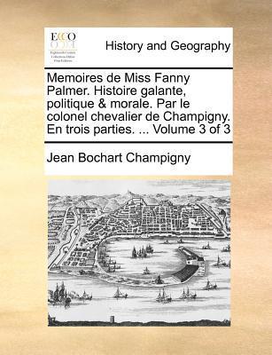 Memoires de Miss Fanny Palmer. Histoire Galante, Politique & Morale. Par Le Colonel Chevalier de Champigny. En Trois Parties. ... Volume 3 of 3