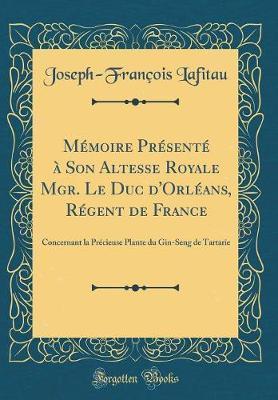 Mémoire Présenté à Son Altesse Royale Mgr. Le Duc d'Orléans, Régent de France