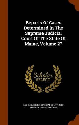 Reports of Cases Determined in the Supreme Judicial Court of the State of Maine, Volume 27