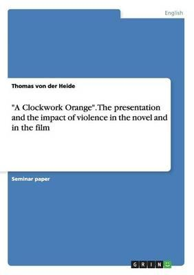 """""""A Clockwork Orange"""". The presentation and the impact of violence in the novel and in the film"""