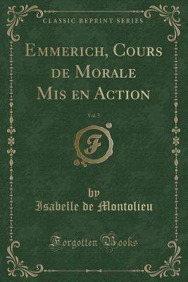 Emmerich, Cours de Morale Mis en Action, Vol. 5 (Classic Reprint)
