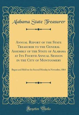 Annual Report of the State Treasurer to the General Assembly of the State of Alabama at Its Fourth Annual Session in the City of Montgomery