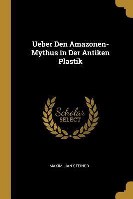 Ueber Den Amazonen-Mythus in Der Antiken Plastik