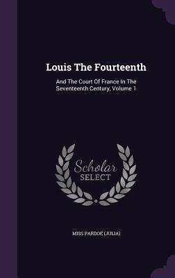 Louis the Fourteenth and the Court of France in the Seventeenth Century; Volume 1