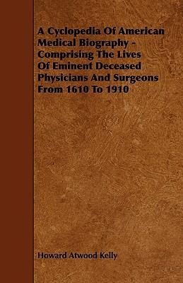 A Cyclopedia Of American Medical Biography - Comprising The Lives Of Eminent Deceased Physicians And Surgeons From 1610 To 1910