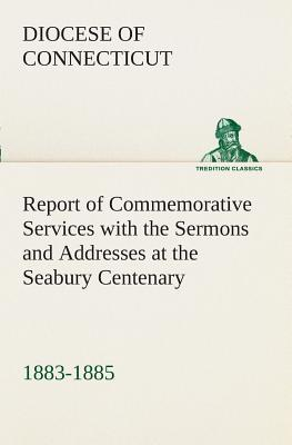 Report of Commemorative Services with the Sermons and Addresses at the Seabury Centenary, 1883-1885.