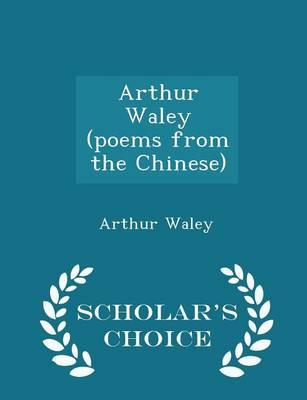 Arthur Waley (Poems from the Chinese) - Scholar's Choice Edition