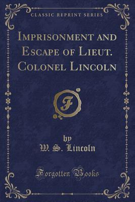 Imprisonment and Escape of Lieut. Colonel Lincoln (Classic Reprint)