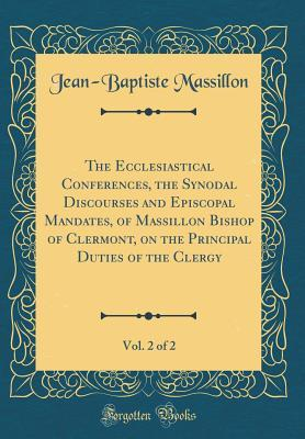 The Ecclesiastical Conferences, the Synodal Discourses and Episcopal Mandates, of Massillon Bishop of Clermont, on the Principal Duties of the Clergy, Vol. 2 of 2 (Classic Reprint)