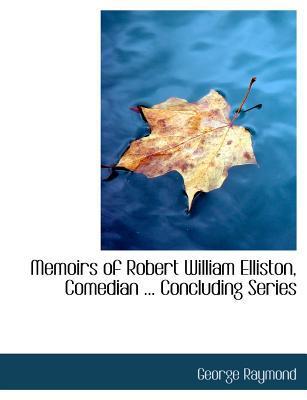 Memoirs of Robert William Elliston, Comedian ... Concluding Series
