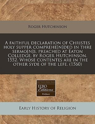 A Faithful Declaration of Christes Holy Supper Comprehe[n] ded in Thre Sermo[n] s, Preached at Eaton Colledge, by Roger Hutchinson. 1552. Whose Conten