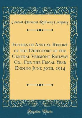 Fifteenth Annual Report of the Directors of the Central Vermont Railway Co., For the Fiscal Year Ending June 30th, 1914 (Classic Reprint)
