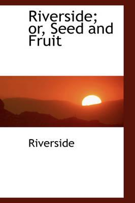 Riverside; Or, Seed and Fruit