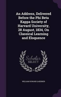 An Address, Delivered Before the Phi Beta Kappa Society of Harvard University, 28 August, 1834, on Classical Learning and Eloquence