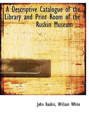 A Descriptive Catalogue of the Library and Print Room of the Ruskin Museum