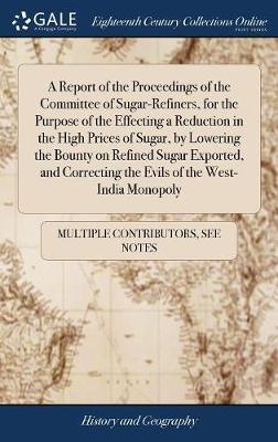A Report of the Proceedings of the Committee of Sugar-Refiners, for the Purpose of the Effecting a Reduction in the High Prices of Sugar, by Lowering ... the Evils of the West-India Monopoly