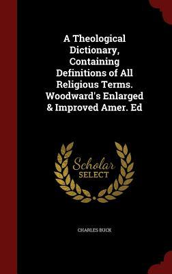 A Theological Dictionary, Containing Definitions of All Religious Terms. Woodward's Enlarged & Improved Amer. Ed
