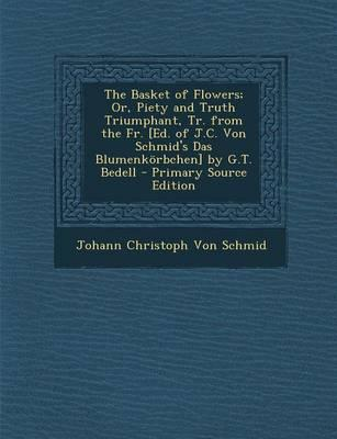 The Basket of Flowers; Or, Piety and Truth Triumphant, Tr. from the Fr. [Ed. of J.C. Von Schmid's Das Blumenkorbchen] by G.T. Bedell