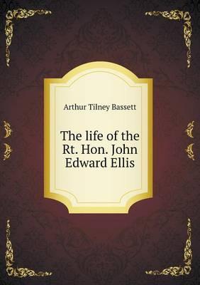 The Life of the Rt. Hon. John Edward Ellis
