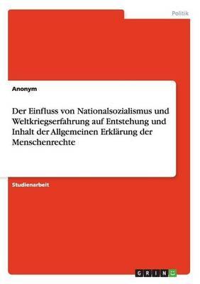 Der Einfluss von Nationalsozialismus und Weltkriegserfahrung auf Entstehung und Inhalt der Allgemeinen Erklärung der Menschenrechte