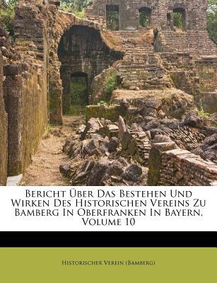 Bericht Uber Das Bestehen Und Wirken Des Historischen Vereins Zu Bamberg in Oberfranken in Bayern, Volume 10