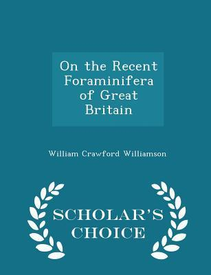 On the Recent Foraminifera of Great Britain - Scholar's Choice Edition
