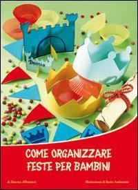 Come organizzare feste per bambini. Ediz. illustrata