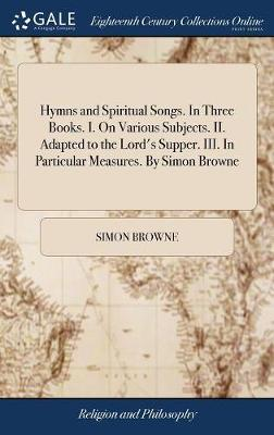 Hymns and Spiritual Songs. in Three Books. I. on Various Subjects. II. Adapted to the Lord's Supper. III. in Particular Measures. by Simon Browne
