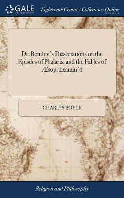 Dr. Bentley's Dissertations on the Epistles of Phalaris, and the Fables of sop, Examin'd