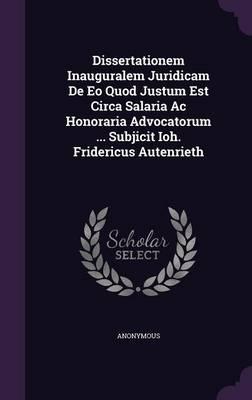 Dissertationem Inauguralem Juridicam de EO Quod Justum Est Circa Salaria AC Honoraria Advocatorum ... Subjicit Ioh. Fridericus Autenrieth
