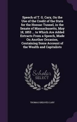 Speech of T. G. Cary, on the Use of the Credit of the State for the Hoosac Tunnel, in the Senate of Massachusetts, May 18, 1853 to Which Are Added Some Account of the Wealth and Capitalists