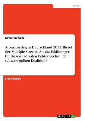 Atomausstieg in Deutschland 2011. Bietet der Multiple-Streams-Ansatz Erklärungen für diesen radikalen Politikwechsel der schwarz-gelben-Koalition?