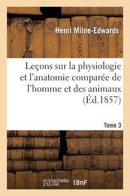 Lecons Sur la Physiologie et l'Anatomie Comparée de l'Homme et des Animaux Tome 3