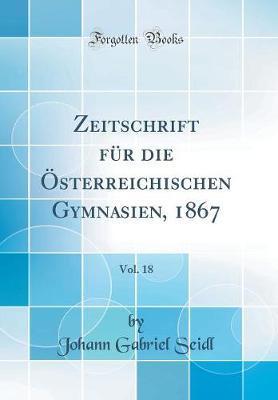 Zeitschrift Für Die Österreichischen Gymnasien, 1867, Vol. 18 (Classic Reprint)