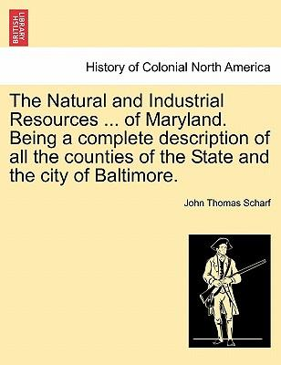 The Natural and Industrial Resources ... of Maryland. Being a complete description of all the counties of the State and the city of Baltimore