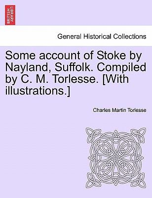 Some account of Stoke by Nayland, Suffolk. Compiled by C. M. Torlesse. [With illustrations.]
