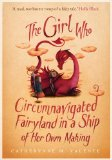 The Girl Who Circumnavigated Fairyland in a Ship of Her Own Making. Catherynne M. Valente